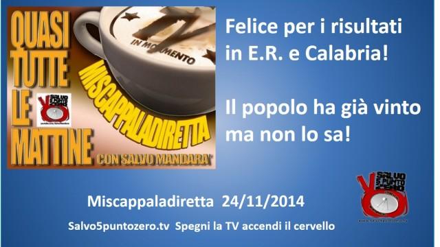 Miscappaladiretta 24/11/2014. Felice per i risultati in E.R. e Calabria. Il popolo ha già vinto ma ancora non lo sa!