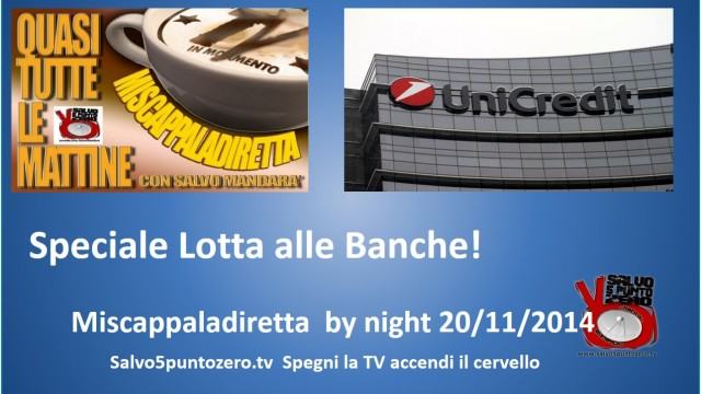 Miscappaladiretta by night. 20/11/2014. Speciale Lotta con le Banche!