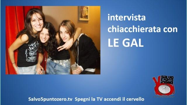 Intervista chiacchierata con Le Gal: Federica, Alessandra, Claudia. 11/12/2014