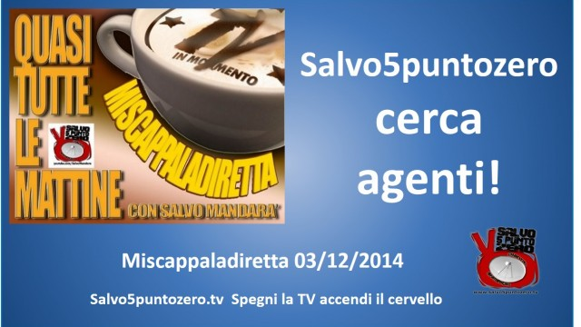 Miscappaladiretta 03/12/2014. Salvo5puntozero cerca agenti!
