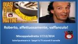 Miscappaladiretta 17/12/2014. Roberto, affettuosamente, vaffanculo!
