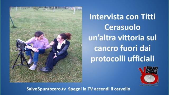 Intervista con Titti Cerasuolo: un'altra vittoria sul cancro fuori dai protocolli ufficiali.19/04/2015