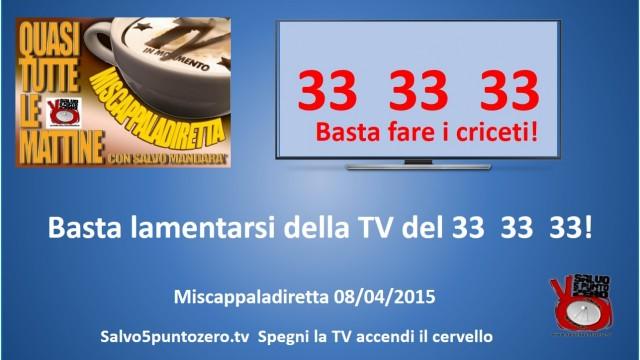 Miscappaladiretta 08/04/2015. Basta lamentarsi della TV del 33 33 33!