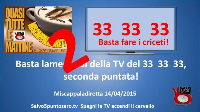 Miscappaladiretta 14/04/2015. Basta lamentarsi della TV del 33, 33, 33. SECONDA PUNTATA!