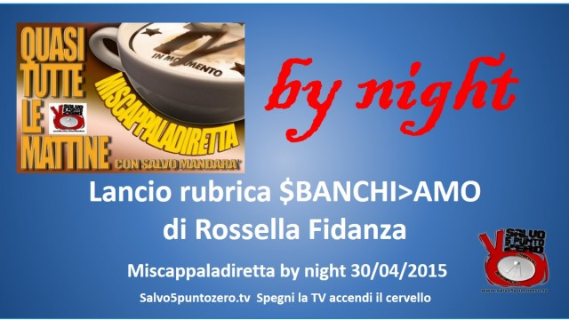 Miscappaladiretta by night. 30/04/2015. Lancio SBANCHIAMO di Rossella Fidanza!