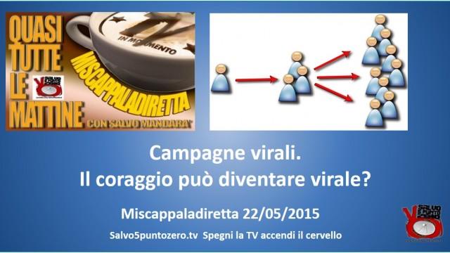 Miscappaladiretta 22/05/2015. Campagne virali. Il coraggio può diventare virale?