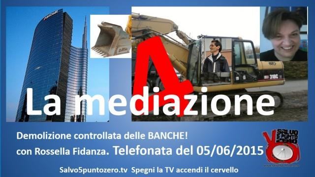 Demolizione controllata delle banche 4 con Rossella Fidanza. La mediazione. Telefonata del 05/06/2015.