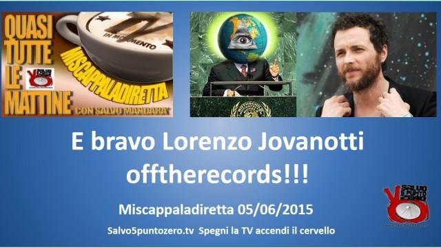 Miscappaladiretta 05/06/2015. E bravo Lorenzo Jovanotti offtherecords!!!