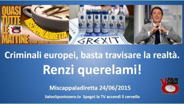 Miscappaladiretta 24/06/2015. Criminali europei basta travisare la realtà. Renzi querelami!