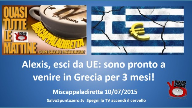 Miscappaladiretta 10/07/2015. Alexis, esci da UE: sono pronto a venire in Grecia per 3 mesi.