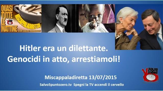 Miscappaladiretta 13/07/2015. Hitler era un dilettante. Genocidi in atto, arrestiamoli!