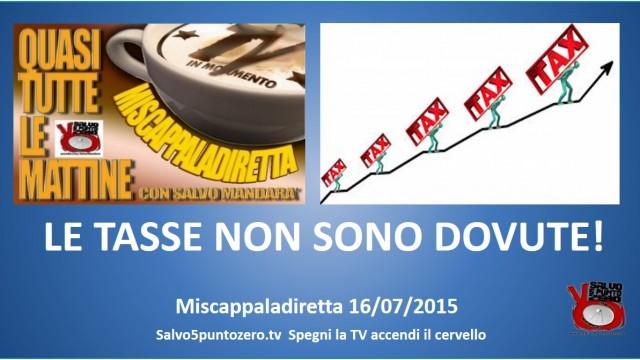 Miscappaladiretta 16/07/2015. LE TASSE NON SONO DOVUTE!