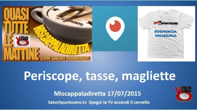 Miscappaladiretta 17/07/2015. Periscope, ancora tasse e schiavitù, magliette!