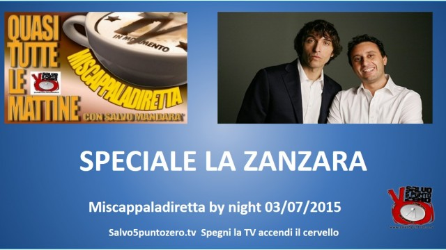 Miscappaladiretta by night 03/07/2015. SPECIALE LA ZANZARA