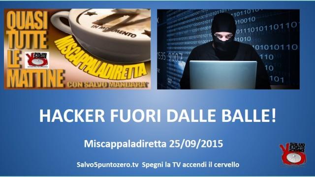 Miscappaladiretta 25/09/2015. Hacker fuori dalle balle!
