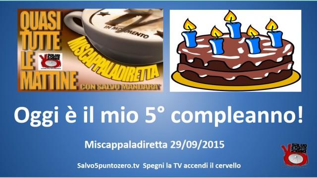 Miscappaladiretta 29/09/2015. Oggi è il mio quinto compleanno!