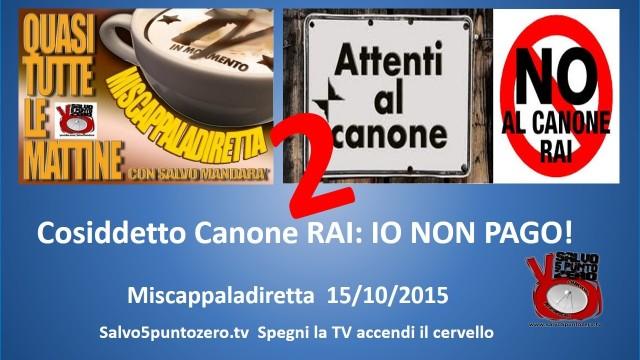 Miscappaladiretta 15/10/2015. Cosiddetto Canone RAI. (Ri)mettiamo le cose in chiaro: IO NON PAGO