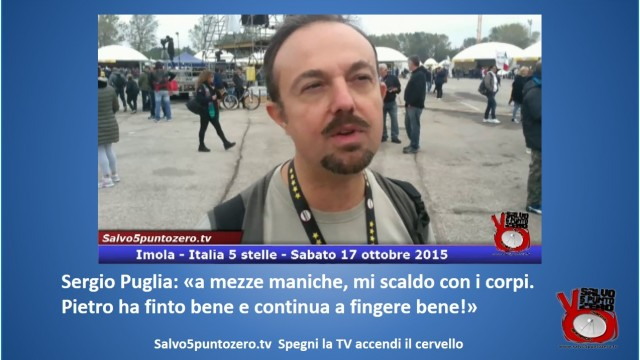 Sergio Puglia: 'a mezze maniche, mi scaldo con i corpi. Pietro ha finto bene e continua a fingere bene!' #imola #italia5stelle. 17/10/2015