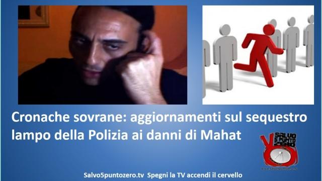 Cronache sovrane: aggiornamenti sul sequestro lampo della Polizia ai danni di Mahat. 29/09/2014