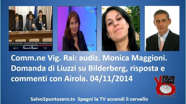 Commissione di Vigilanza RAI seduta del 04/11/2014. Estratto domanda Liuzzi su Bilderberg, risposta di Maggioni e Commenti con Airola