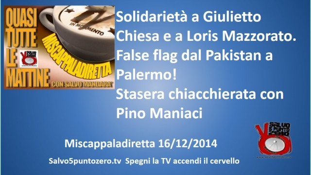 Miscappaladiretta 16/12/2014. Solidarietà a G.Chiesa e L.Mazzorato. False flag dal Pakistan a Palermo. Stasera chiacchierata con Pino Maniaci