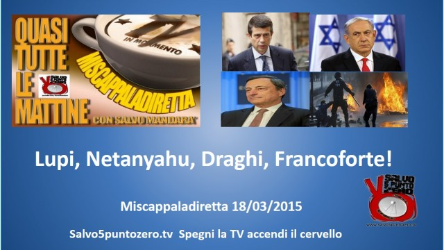 Miscappaladiretta 18/03/2015. Lupi, Netanyahu, Draghi, Francoforte!