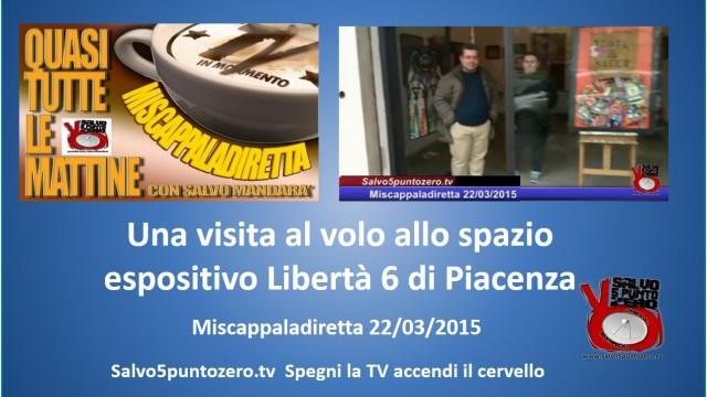 Miscappaladiretta 22/03/2015. Una visita al volo allo Spazio Espositivo Libertà 6 di Piacenza