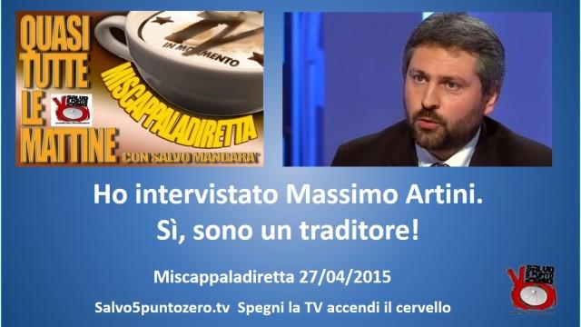 Miscappaladiretta 27/04/2015. Ho intervistato Massimo Artini. Sì, sono un traditore!