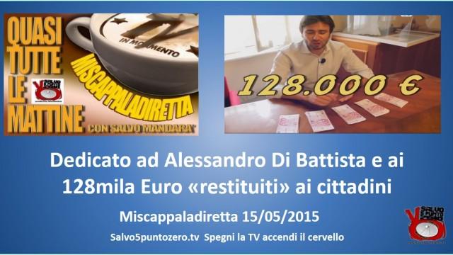 Miscappaladiretta 15/05/2015. Dedicato ad Alessandro Di Battista e ai 128mila Euro 'restituiti' ai cittadini
