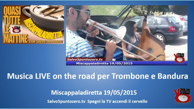 Miscappaladiretta 19/05/2015. Live music on the road per Trombone e Bandura.