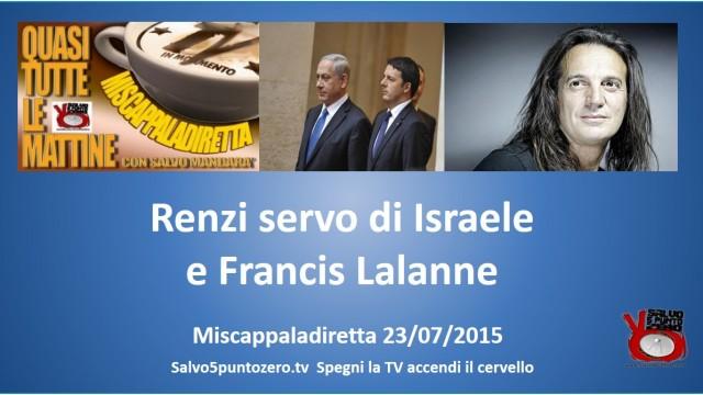 Miscappaladiretta 23/07/2015. 1/3. Renzi servo di Israele. Francis Lalanne