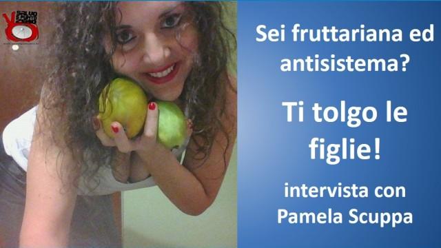 Sei fruttariana e antisistema? Ti tolgo le figlie! Intervista con Pamela Scuppa. 26/02/2016