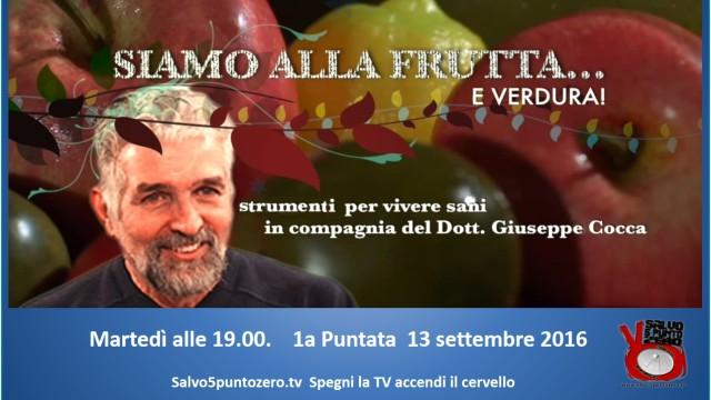 Siamo alla frutta…e verdura. Strumenti per vivere sani. Con il Dott. Giuseppe Cocca. 1a Puntata. 13/09/2016
